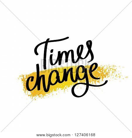 Proverb Times change. Fashionable calligraphy. Vector illustration on white background with a smear of yellow ink. Motivational quote. Excellent print on a T-shirt.