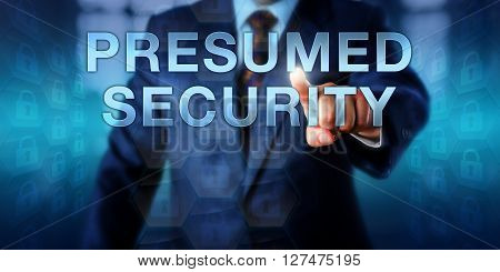 Business manager pushing PRESUMED SECURITY on an interactive touch screen interface. Information technology and cyber security concept relying on the assumption that a target is not worth attacking.