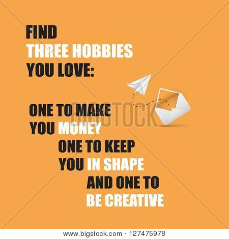 Find three hobbies you love: one to make you money, one to keep you in shape, and one to be creative. -  Inspirational Quote, Slogan, Saying On An Orange Background