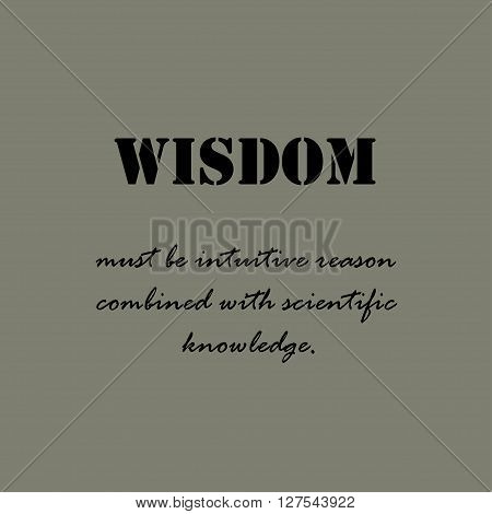 Wisdom must be intuitive reason combined with scientific knowledge.