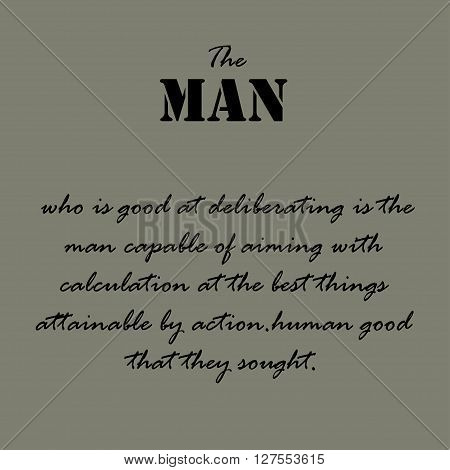 The man who is good at deliberating is the man capable of aiming with calculation at the best things attainable by action.