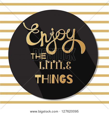Enjoy the little things hand written lettering and text. Vector design element calligraphy. Motivational inspirational Quote for print on cards t-shits. Background with golden stripes.