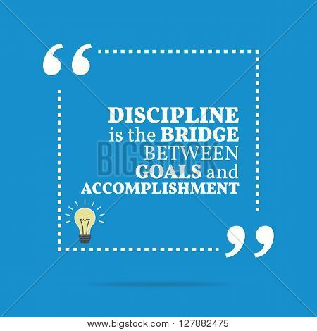 Inspirational Motivational Quote. Discipline Is The Bridge Between Goals And Accomplishment.