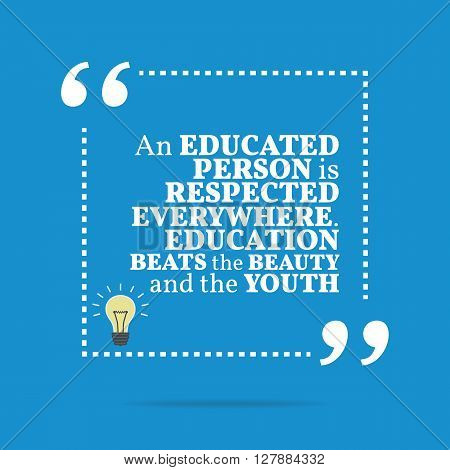 Inspirational Motivational Quote. An Educated Person Is Respected Everywhere. Education Beats The Be