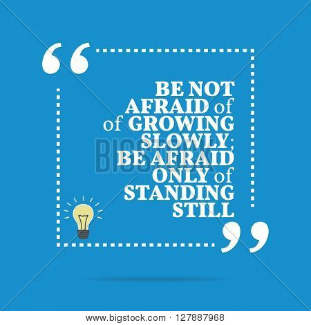 Inspirational Motivational Quote. Be Not Afraid Of Growing Slowly; Be Afraid Only Of Standing Still.