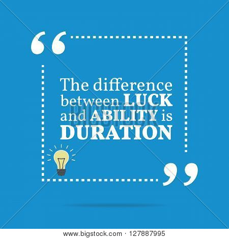 Inspirational Motivational Quote. The Difference Between Luck And Ability Is Duration.