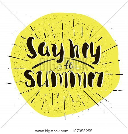 Say hey to Summer. Hand drawn inspiring quote. Typography for banner poster t-shirt etc. Vector Illustration