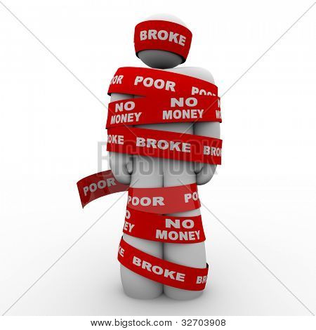 A person is wrapped in tape marked with the words Broke, Poor, and No Money, symbolizing being financially strapped an needy due to financial or budget problems, bankruptcy or other cash issue