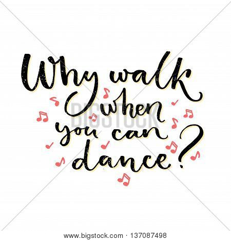 Why walk when you can dance. Inspirational quote about dancing. Handwritten saying for t-shirts, ballroom posters and wall art