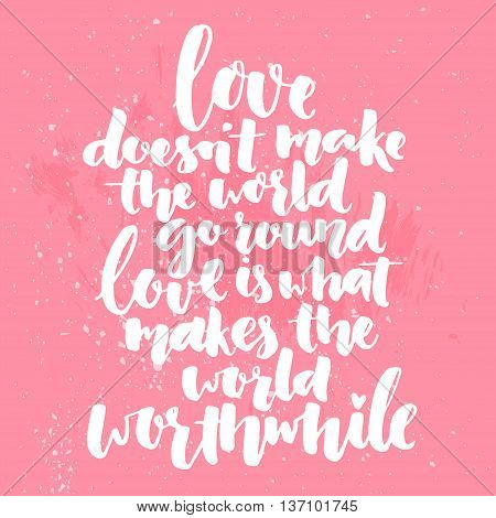 Inspirational brush calligraphy quote about love. Love doesn't make the world go round, love is what makes the world worthwhile. Romantic saying for posters, valentines day cards and wall art