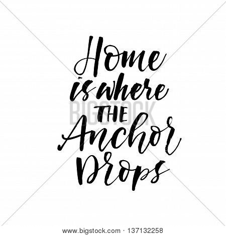 Home is where the Anchor drops phrase. Summer quote. Ink illustration. Modern brush calligraphy. Isolated on white background.