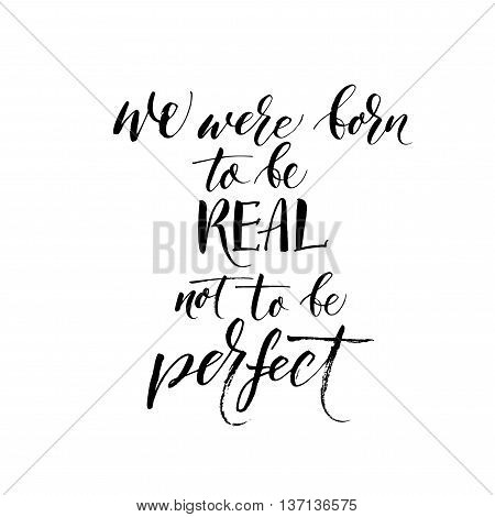 We were born to be real not to be perfect phrase. Hand drawn lettering background. Ink illustration. Modern brush calligraphy. Isolated on white background.
