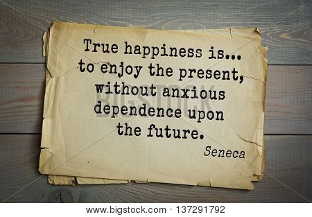 Quote of the Roman philosopher and poet Seneca (4 BC-65 AD). True happiness is... to enjoy the present, without anxious dependence upon the future.