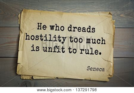 Quote of the Roman philosopher and poet Seneca (4 BC-65 AD). He who dreads hostility too much is unfit to rule.
