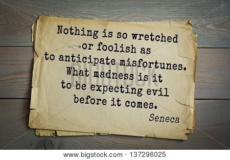 Quote of the Roman philosopher and poet Seneca (4 BC-65 AD). Nothing is so wretched or foolish as to anticipate misfortunes. What madness is it to be expecting evil before it comes.
