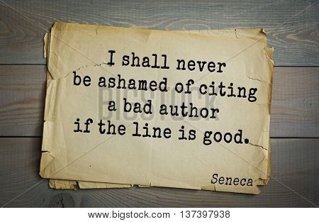 Quote of the Roman philosopher Seneca (4 BC-65 AD). I shall never be ashamed of citing a bad author if the line is good.