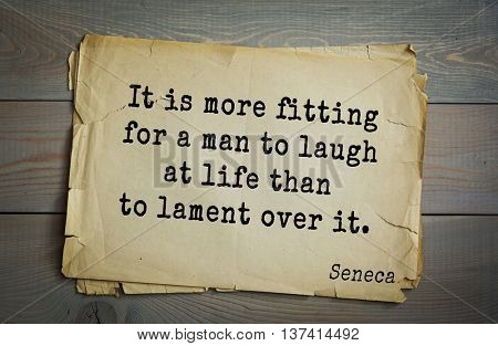 Quote of the Roman philosopher Seneca (4 BC-65 AD). It is more fitting for a man to laugh at life than to lament over it.