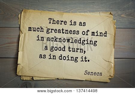 Quote of the Roman philosopher Seneca (4 BC-65 AD). There is as much greatness of mind in acknowledging a good turn, as in doing it.