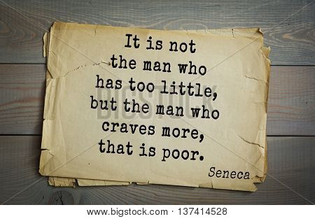 Quote of the Roman philosopher Seneca (4 BC-65 AD). It is not the man who has too little, but the man who craves more, that is poor.