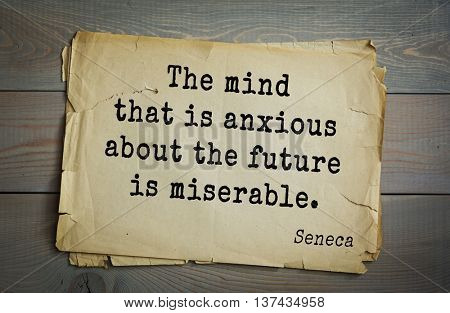 Quote of the Roman philosopher Seneca (4 BC-65 AD). The mind that is anxious about the future is miserable.