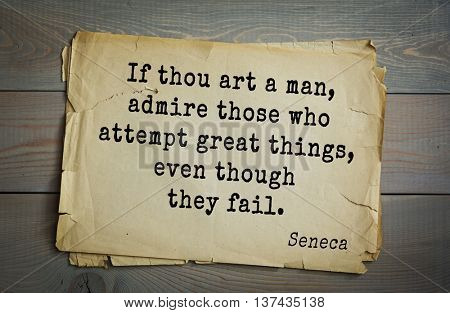 Quote of the Roman philosopher Seneca (4 BC-65 AD). If thou art a man, admire those who attempt great things, even though they fail.