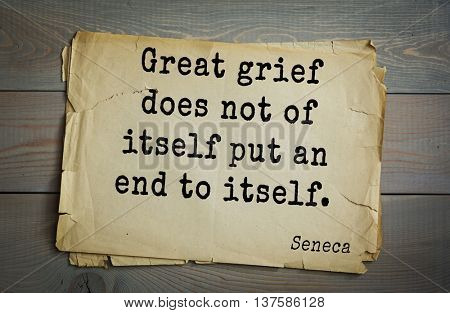 Quote of the Roman philosopher Seneca (4 BC-65 AD). Great grief does not of itself put an end to itself.