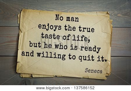 Quote of the Roman philosopher Seneca (4 BC-65 AD). No man enjoys the true taste of life, but he who is ready and willing to quit it.
