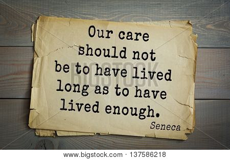 Quote of the Roman philosopher Seneca (4 BC-65 AD). Our care should not be to have lived long as to have lived enough.