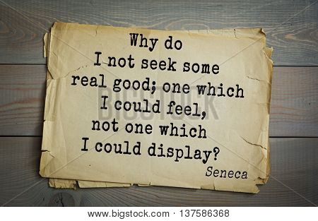 Quote of the Roman philosopher Seneca (4 BC-65 AD). Why do I not seek some real good; one which I could feel, not one which I could display?