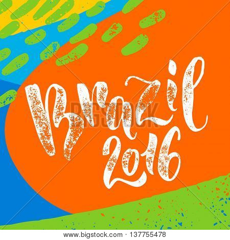 Brazil 2016 poster. Hand drawn calligraphy vector lettering on abstract background of brazilian flag colors. Art illustration for sport events, concerts, team flags, fans banners and decorations.