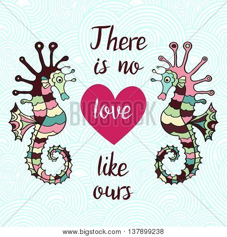 There is no love like ours. Hand Drawn Typography Quote. Lettering quotewith heart and sea horses on the waves. Love card with hippocampus.