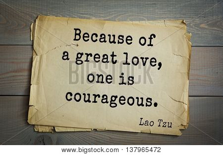 Lao Tzu (ancient Chinese philosopher VI-B BC. E) the citation. Because of a great love, one is courageous.