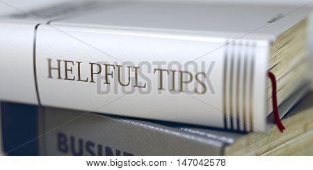 Book in the Pile with the Title on the Spine Helpful Tips. Close-up of a Book with the Title on Spine Helpful Tips. Blurred Image. Selective focus. 3D Illustration.