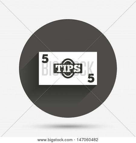 Tips sign icon. Cash money symbol. Paper money. Circle flat button with shadow. Vector