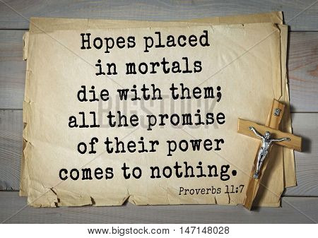 TOP- 100. Bible Verses about Hope.Hopes placed in mortals die with them; all the promise of their power comes to nothing.