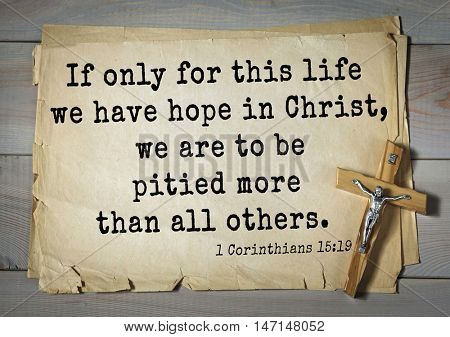 TOP- 100. Bible Verses about Hope.If only for this life we have hope in Christ, we are to be pitied more than all others.