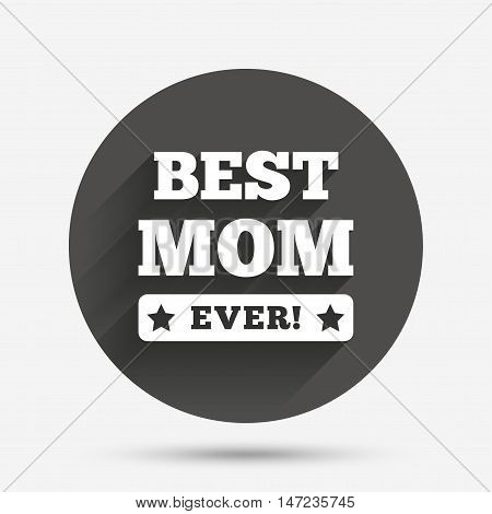 Best mom ever sign icon. Award symbol. Exclamation mark. Circle flat button with shadow. Vector