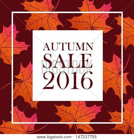 Autumn sale 2016 lettering. White square with brown autumn sale inscription isolated on background with bright orange maple leaves. Can be used for postcard, flier, banner