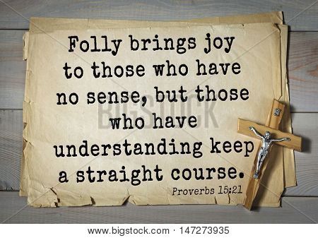 TOP- 150.  Bible Verses about Wisdom.Folly brings joy to those who have no sense, but those who have understanding keep a straight course.