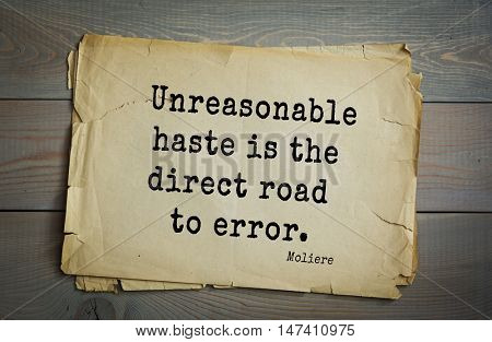 Moliere (French comedian) quote. Unreasonable haste is the direct road to error.