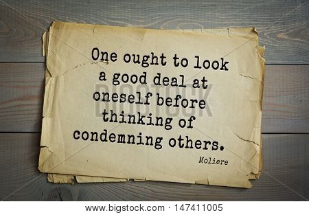 Moliere (French comedian) quote. One ought to look a good deal at oneself before thinking of condemning others.