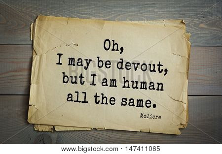 Moliere (French comedian) quote. Oh, I may be devout, but I am human all the same.