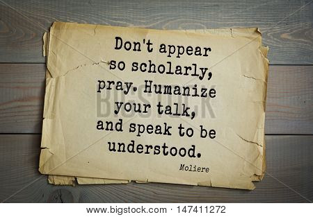 Moliere (French comedian) quote.  Don't appear so scholarly, pray. Humanize your talk, and speak to be understood.