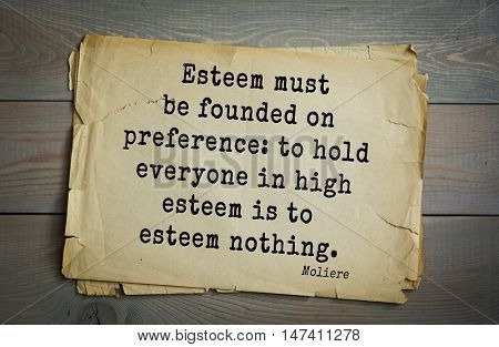 Moliere (French comedian) quote.  Esteem must be founded on preference: to hold everyone in high esteem is to esteem nothing.