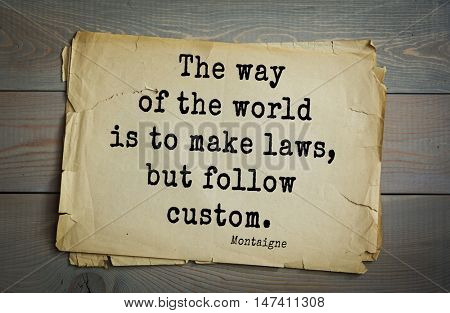 TOP-100.French writer and philosopher Michel de Montaigne quote.The way of the world is to make laws, but follow custom.