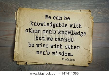 TOP-100.French writer and philosopher Michel de Montaigne quote. We can be knowledgable with other men's knowledge but we cannot be wise with other men's wisdom.