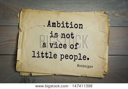 TOP-100.French writer and philosopher Michel de Montaigne quote.Ambition is not a vice of little people.