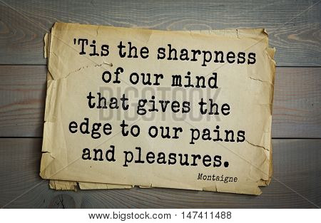 TOP-100. French writer and philosopher Michel de Montaigne quote.'Tis the sharpness of our mind that gives the edge to our pains and pleasures.