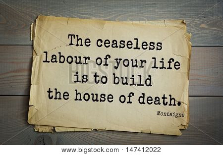TOP-100. French writer and philosopher Michel de Montaigne quote.The ceaseless labour of your life is to build the house of death.