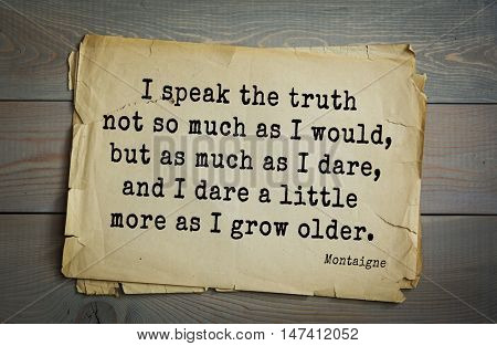 TOP-100. French writer and philosopher Michel de Montaigne quote.I speak the truth not so much as I would, but as much as I dare, and I dare a little more as I grow older.